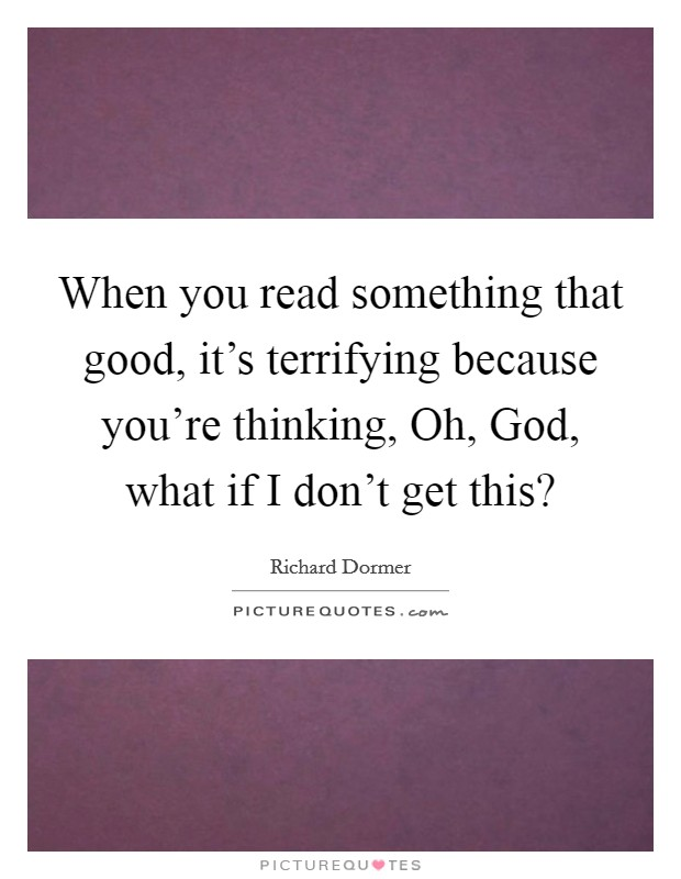 When you read something that good, it's terrifying because you're thinking, Oh, God, what if I don't get this? Picture Quote #1
