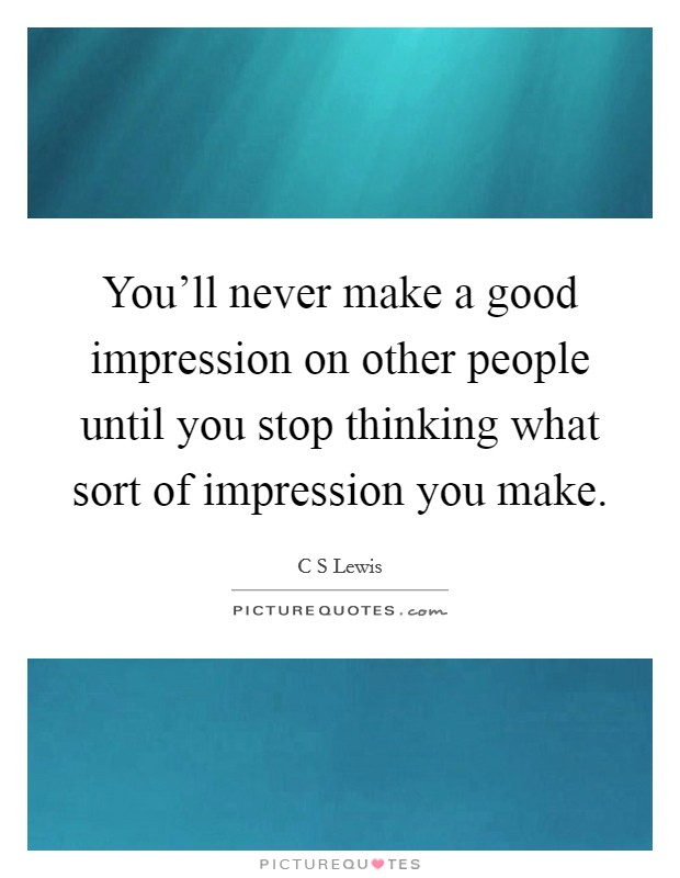 You'll never make a good impression on other people until you stop thinking what sort of impression you make Picture Quote #1