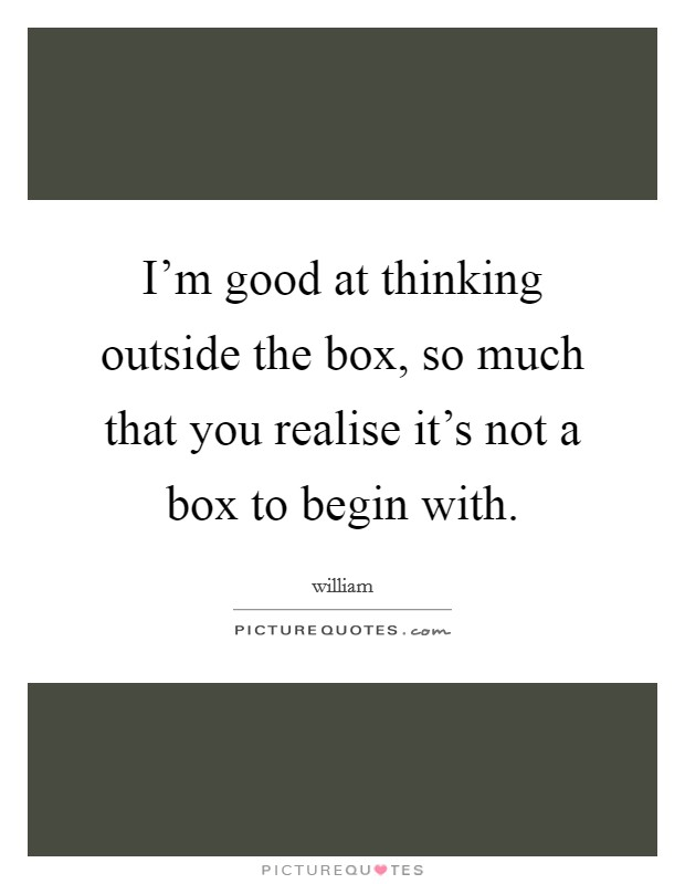 I'm good at thinking outside the box, so much that you realise it's not a box to begin with Picture Quote #1