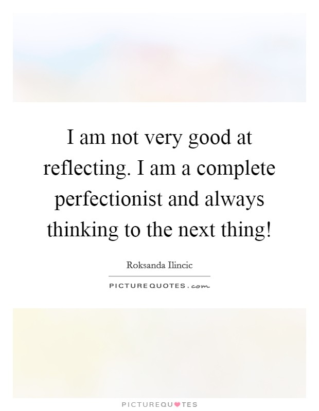 I am not very good at reflecting. I am a complete perfectionist and always thinking to the next thing! Picture Quote #1
