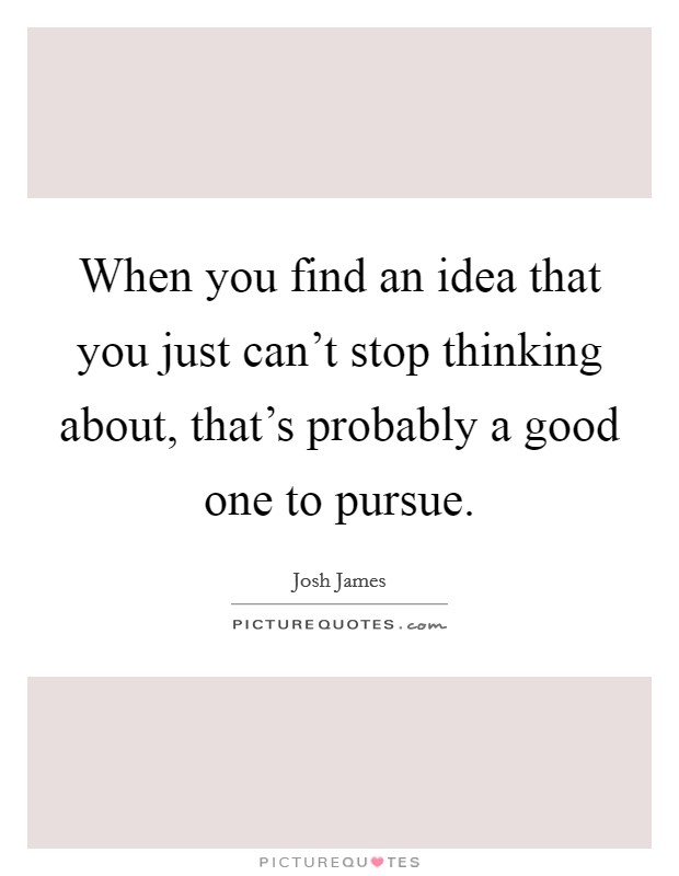 When you find an idea that you just can't stop thinking about, that's probably a good one to pursue Picture Quote #1