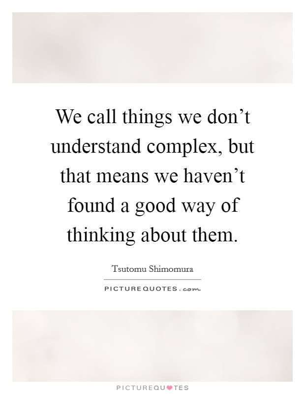 We call things we don't understand complex, but that means we haven't found a good way of thinking about them Picture Quote #1