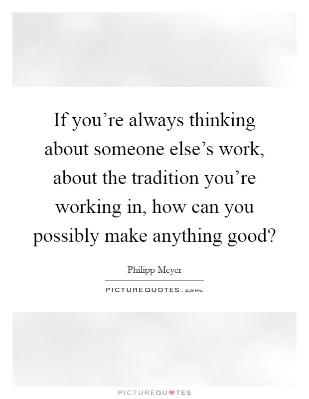 If you're always thinking about someone else's work, about the tradition you're working in, how can you possibly make anything good? Picture Quote #1