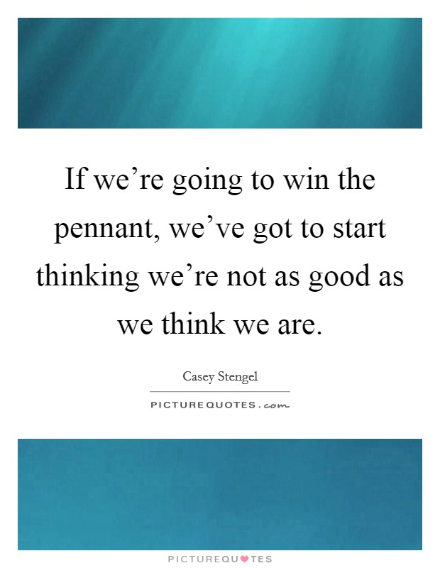 If we're going to win the pennant, we've got to start thinking we're not as good as we think we are Picture Quote #1
