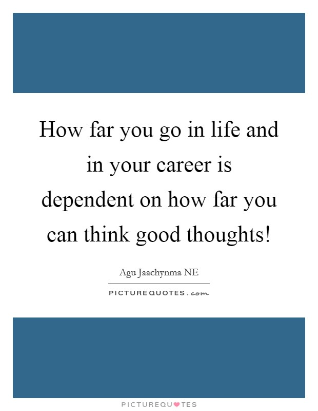 How far you go in life and in your career is dependent on how far you can think good thoughts! Picture Quote #1