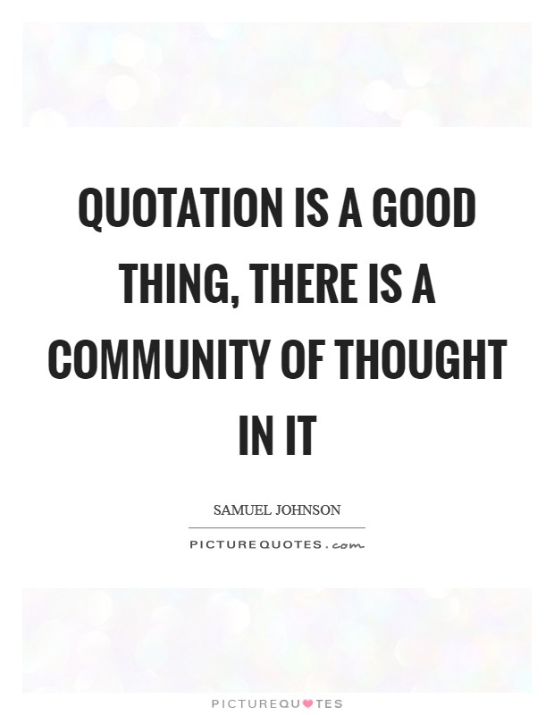 Quotation is a good thing, there is a community of thought in it Picture Quote #1