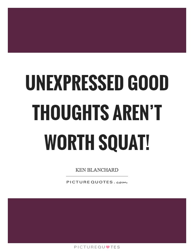 Unexpressed good thoughts aren't worth squat! Picture Quote #1