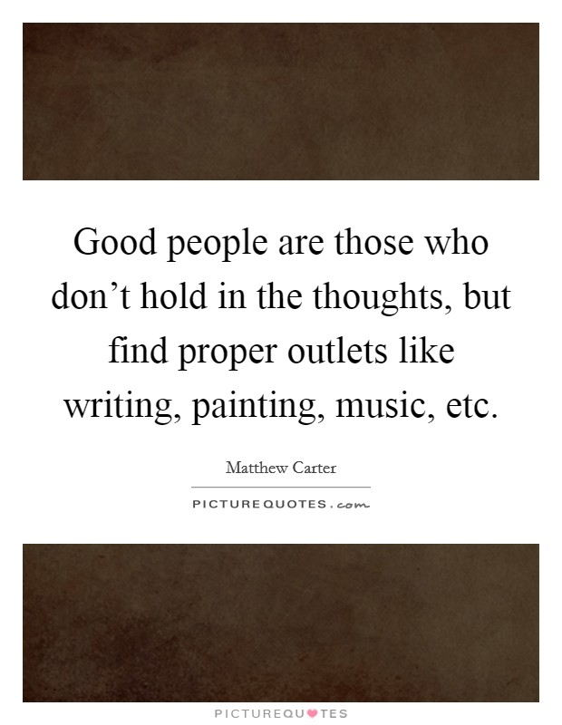 Good people are those who don't hold in the thoughts, but find proper outlets like writing, painting, music, etc Picture Quote #1