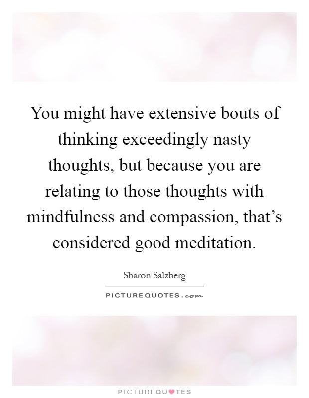 You might have extensive bouts of thinking exceedingly nasty thoughts, but because you are relating to those thoughts with mindfulness and compassion, that's considered good meditation Picture Quote #1