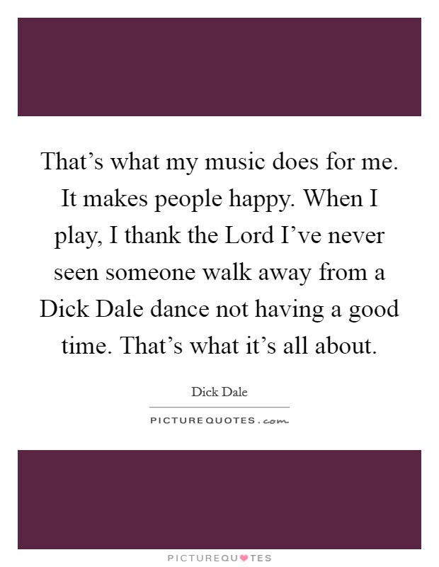 That's what my music does for me. It makes people happy. When I play, I thank the Lord I've never seen someone walk away from a Dick Dale dance not having a good time. That's what it's all about Picture Quote #1
