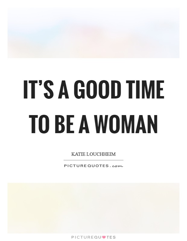 It's a good time to be a woman Picture Quote #1