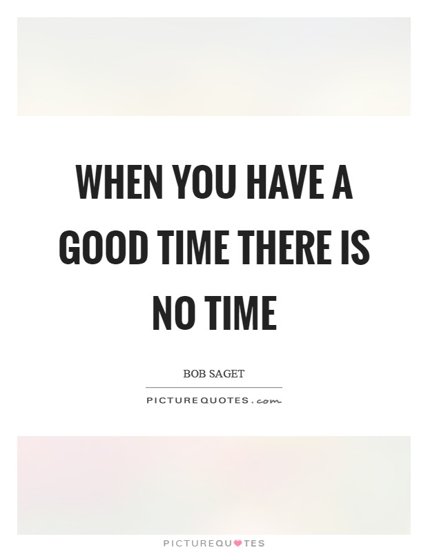 When you have a good time there is no time Picture Quote #1