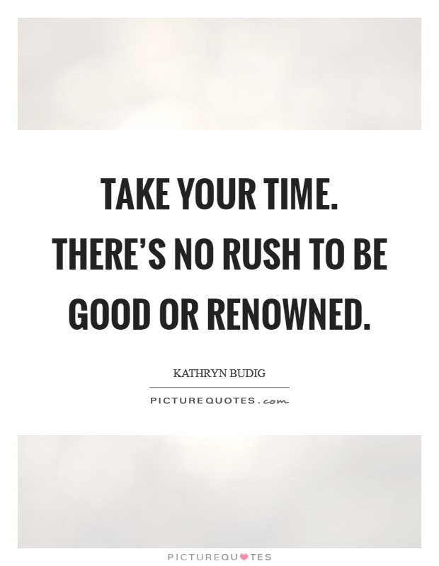 Take your time. There's no rush to be good or renowned. Picture Quote #1