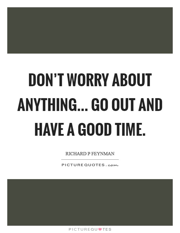 Don't worry about anything... Go out and have a good time Picture Quote #1