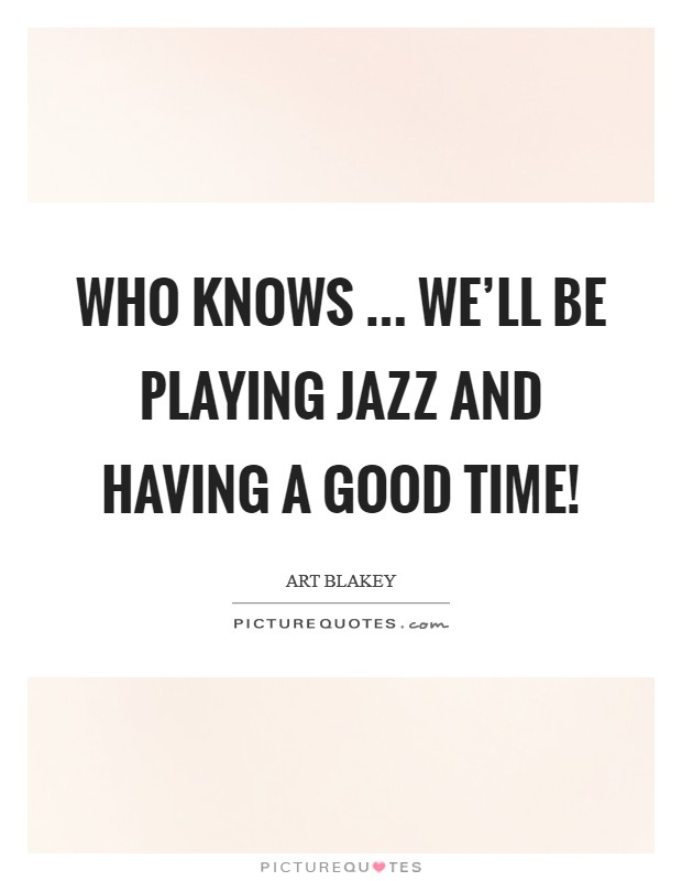 Who knows ... we'll be playing Jazz and having a good time! Picture Quote #1