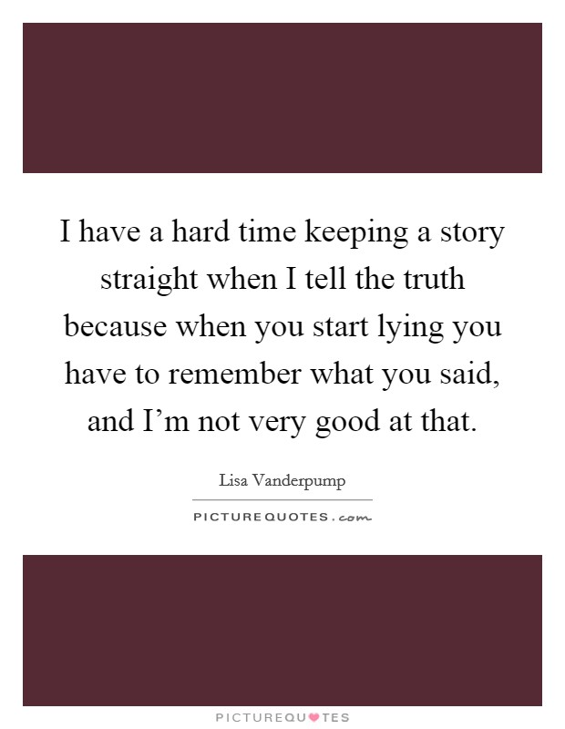 I have a hard time keeping a story straight when I tell the truth because when you start lying you have to remember what you said, and I'm not very good at that Picture Quote #1