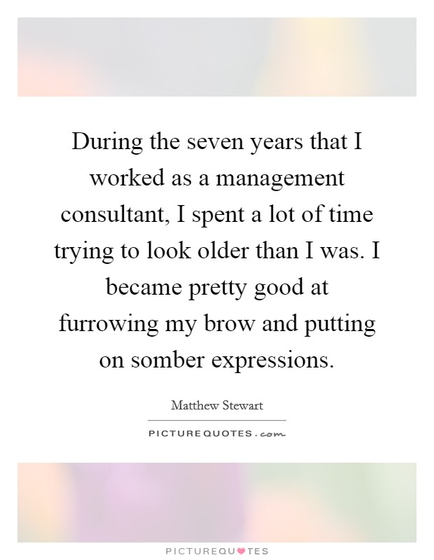 During the seven years that I worked as a management consultant, I spent a lot of time trying to look older than I was. I became pretty good at furrowing my brow and putting on somber expressions Picture Quote #1