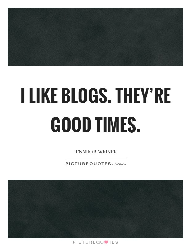 I like blogs. they're good times Picture Quote #1