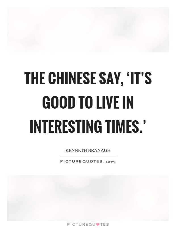 The Chinese say, 'It's good to live in interesting times.' Picture Quote #1