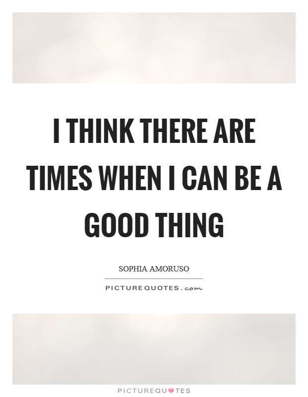 I think there are times when I can be a good thing Picture Quote #1