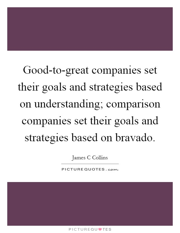 Good-to-great companies set their goals and strategies based on understanding; comparison companies set their goals and strategies based on bravado Picture Quote #1