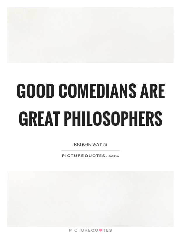 Good comedians are great philosophers Picture Quote #1