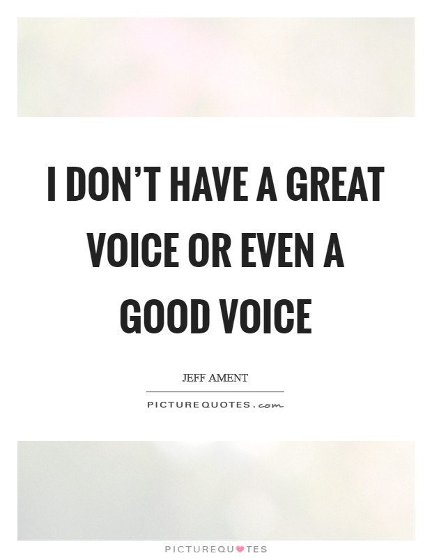 I don't have a great voice or even a good voice Picture Quote #1