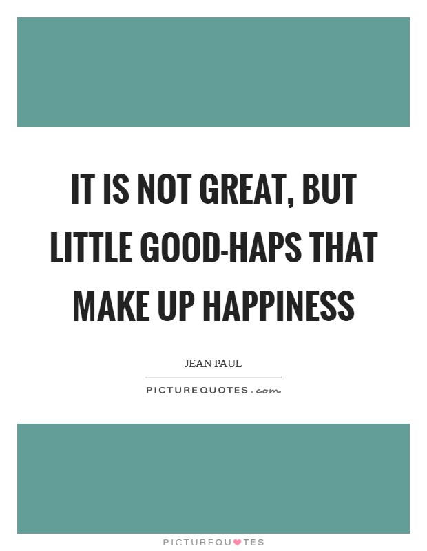It is not great, but little good-haps that make up happiness Picture Quote #1