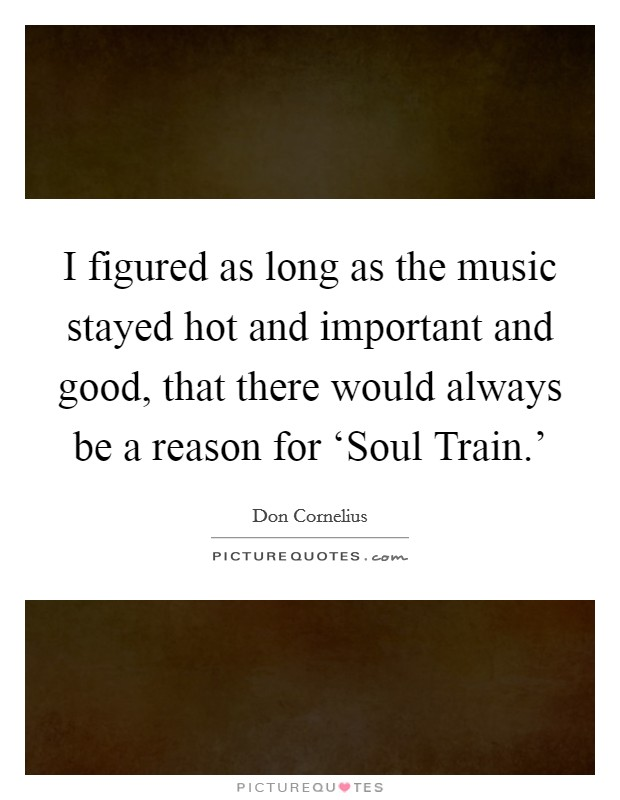 I figured as long as the music stayed hot and important and good, that there would always be a reason for 'Soul Train.' Picture Quote #1