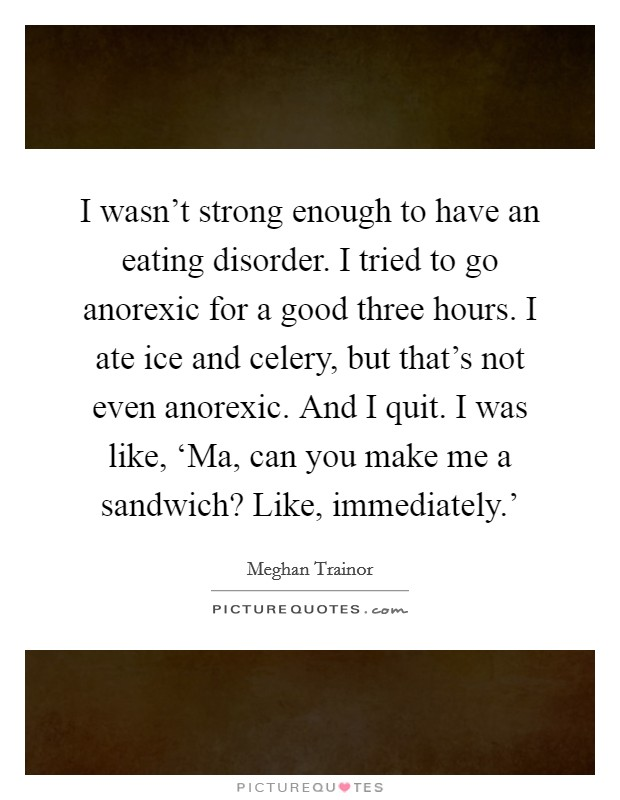 I wasn't strong enough to have an eating disorder. I tried to go anorexic for a good three hours. I ate ice and celery, but that's not even anorexic. And I quit. I was like, 'Ma, can you make me a sandwich? Like, immediately.' Picture Quote #1