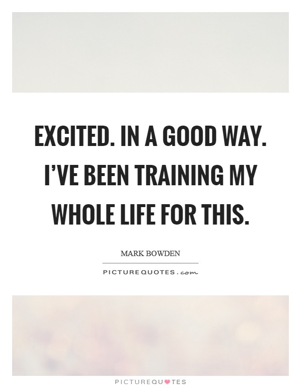 Excited. In a good way. I've been training my whole life for this Picture Quote #1
