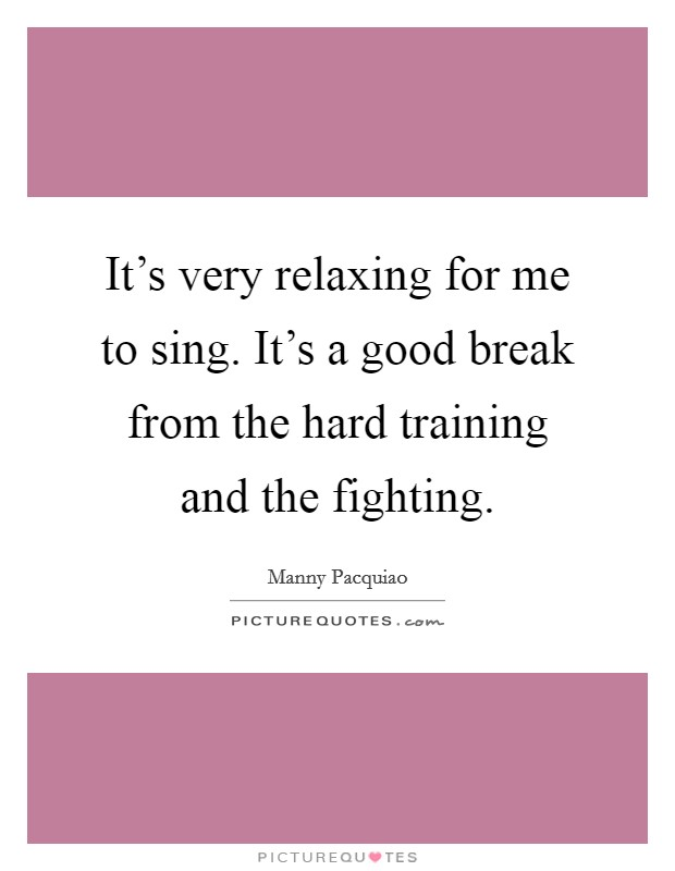 It's very relaxing for me to sing. It's a good break from the hard training and the fighting Picture Quote #1