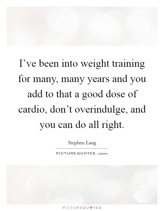 I've been into weight training for many, many years and you add to that a good dose of cardio, don't overindulge, and you can do all right Picture Quote #1