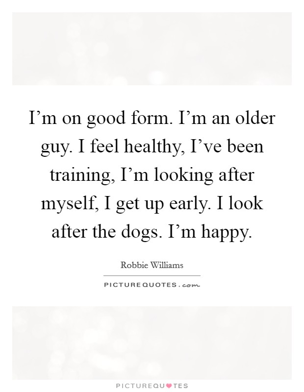 I'm on good form. I'm an older guy. I feel healthy, I've been training, I'm looking after myself, I get up early. I look after the dogs. I'm happy Picture Quote #1
