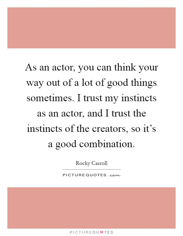 As an actor, you can think your way out of a lot of good things sometimes. I trust my instincts as an actor, and I trust the instincts of the creators, so it's a good combination Picture Quote #1