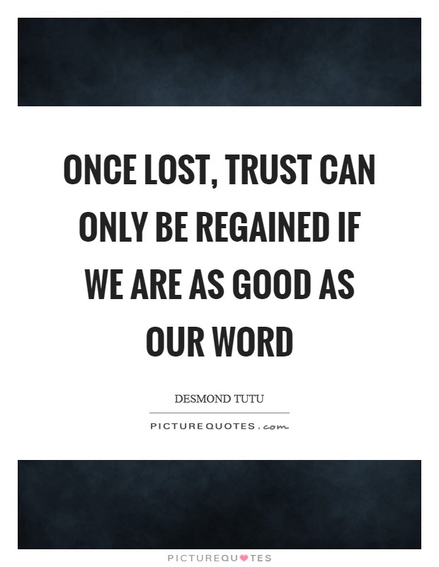 Once lost, trust can only be regained if we are as good as our word Picture Quote #1