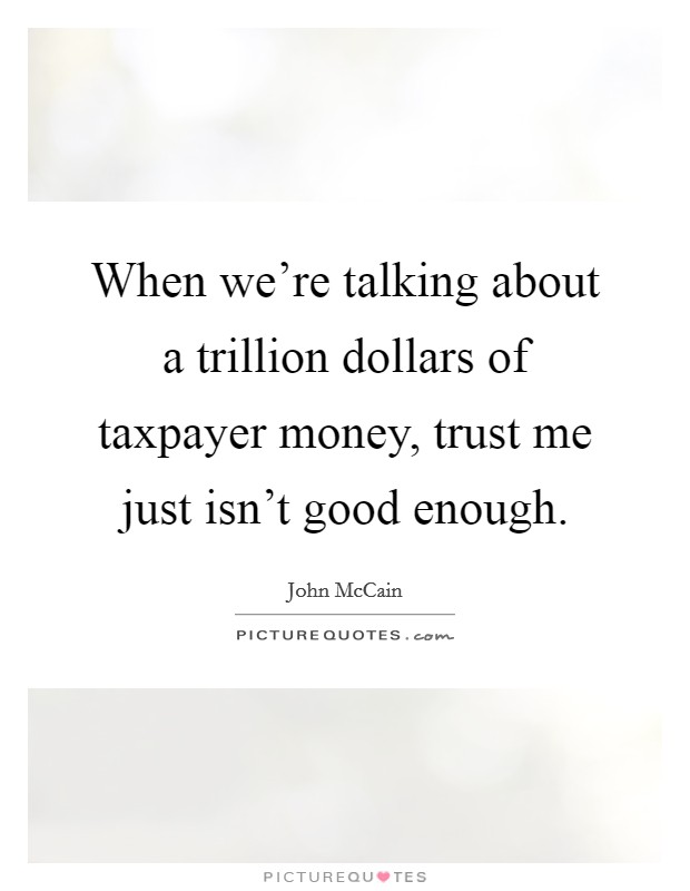 When we're talking about a trillion dollars of taxpayer money, trust me just isn't good enough Picture Quote #1