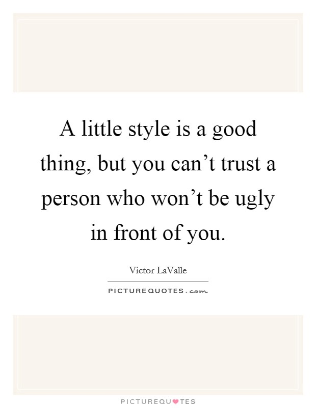 A little style is a good thing, but you can't trust a person who won't be ugly in front of you Picture Quote #1