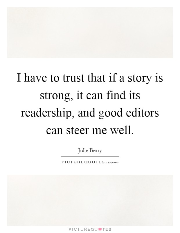 I have to trust that if a story is strong, it can find its readership, and good editors can steer me well Picture Quote #1