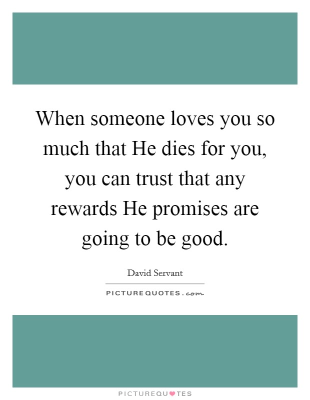 When someone loves you so much that He dies for you, you can trust that any rewards He promises are going to be good Picture Quote #1