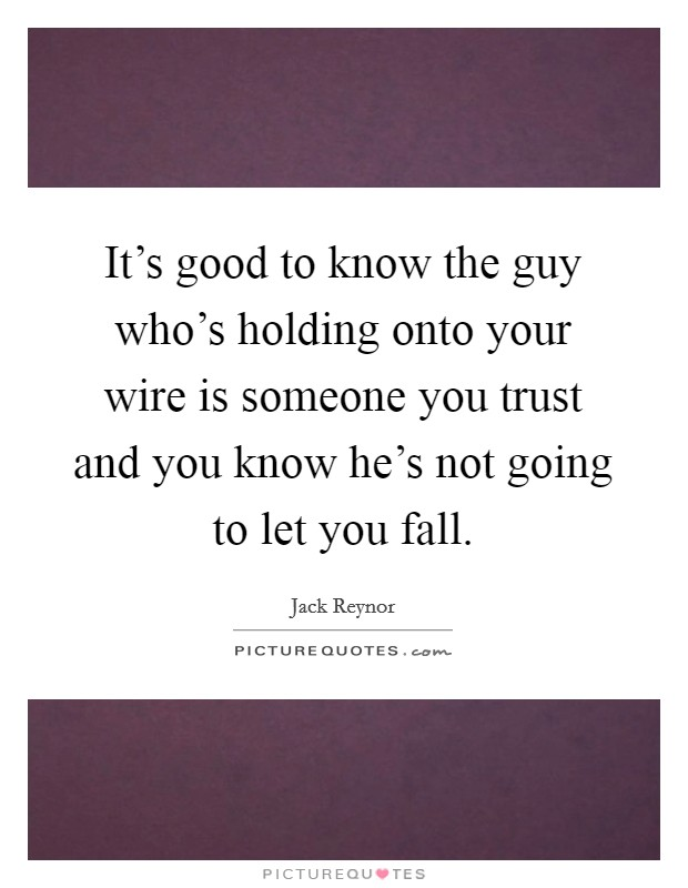 It's good to know the guy who's holding onto your wire is someone you trust and you know he's not going to let you fall Picture Quote #1