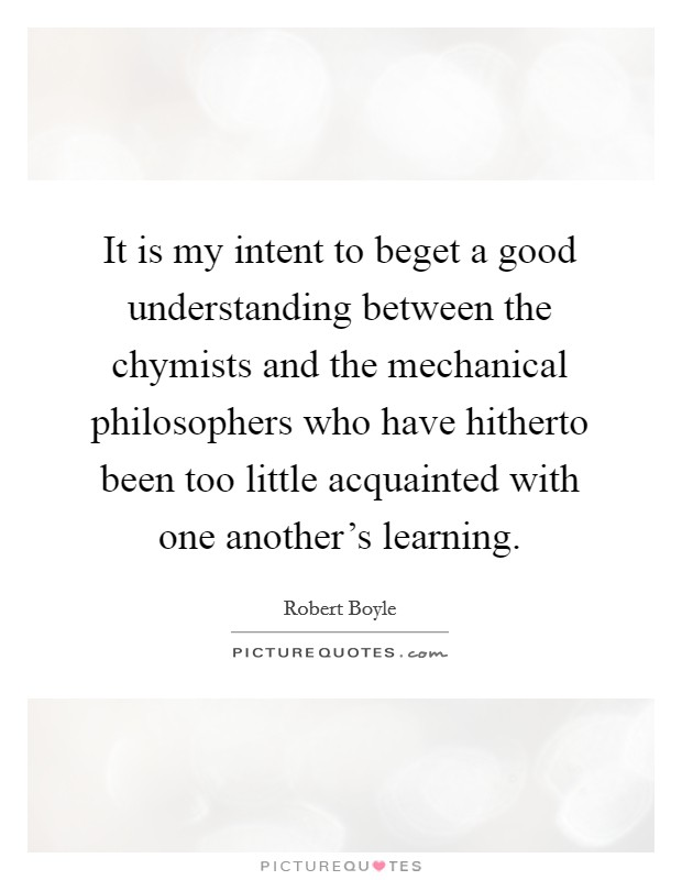 It is my intent to beget a good understanding between the chymists and the mechanical philosophers who have hitherto been too little acquainted with one another's learning Picture Quote #1