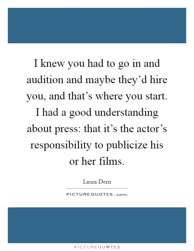 I knew you had to go in and audition and maybe they'd hire you, and that's where you start. I had a good understanding about press: that it's the actor's responsibility to publicize his or her films Picture Quote #1