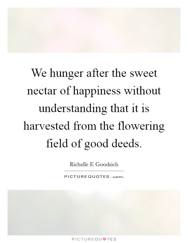 We hunger after the sweet nectar of happiness without understanding that it is harvested from the flowering field of good deeds Picture Quote #1