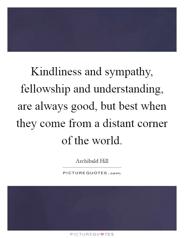 Kindliness and sympathy, fellowship and understanding, are always good, but best when they come from a distant corner of the world Picture Quote #1