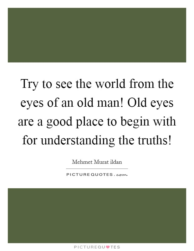 Try to see the world from the eyes of an old man! Old eyes are a good place to begin with for understanding the truths! Picture Quote #1