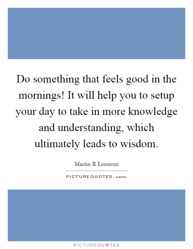 Do something that feels good in the mornings! It will help you to setup your day to take in more knowledge and understanding, which ultimately leads to wisdom Picture Quote #1