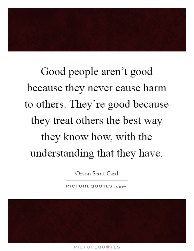 Good people aren't good because they never cause harm to others. They're good because they treat others the best way they know how, with the understanding that they have Picture Quote #1