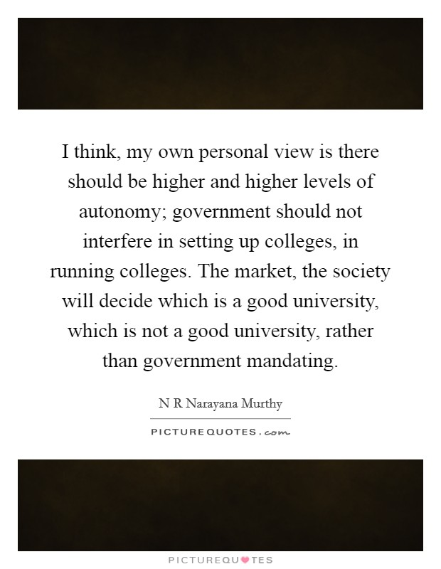 I think, my own personal view is there should be higher and higher levels of autonomy; government should not interfere in setting up colleges, in running colleges. The market, the society will decide which is a good university, which is not a good university, rather than government mandating Picture Quote #1