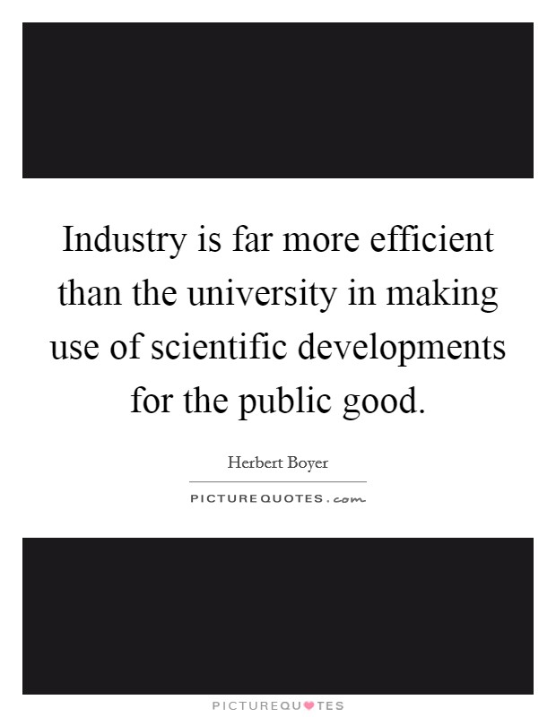 Industry is far more efficient than the university in making use of scientific developments for the public good Picture Quote #1